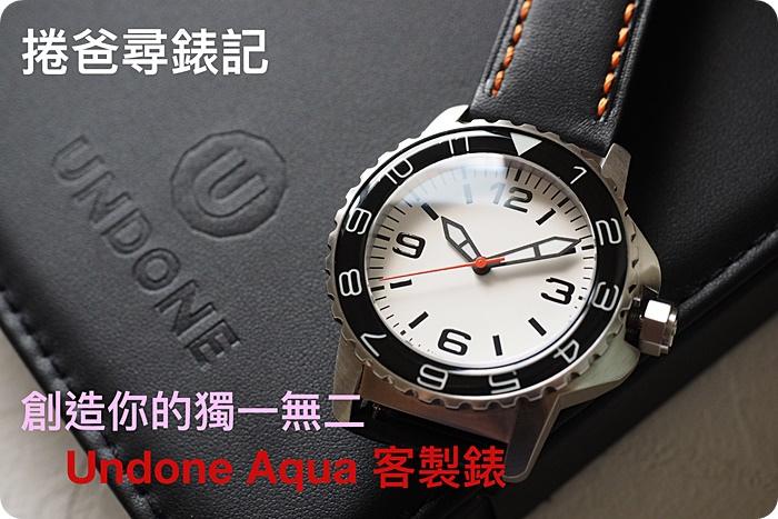 捲爸尋錶記 (三)創造你的獨一無二。Undone Aqua 客製錶 @捲捲頭 Wonderful 品味。生活